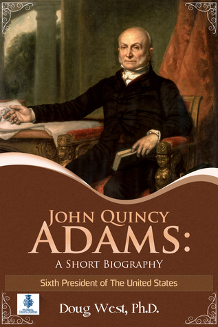 John Quincy Adams: A Short Biography - Sixth President of the United States
