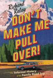 Don't Make Me Pull Over!: An Informal History of the Family Road Trip Pdf Book