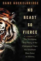 No Beast So Fierce: The Terrifying True Story of the Champawat Tiger, the Deadliest Animal in History Pdf Book