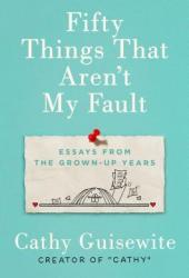 Fifty Things That Aren't My Fault: Essays from the Grown-Up Years Pdf Book