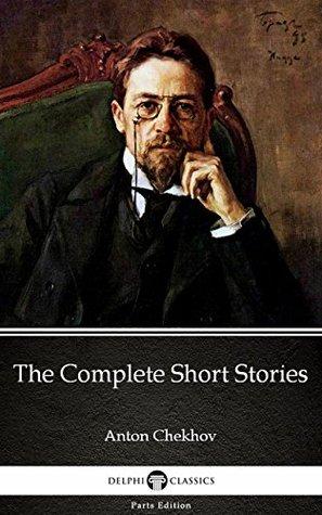 The Complete Short Stories by Anton Chekhov - Delphi Classics (Illustrated) (Delphi Parts Edition (Anton Chekhov) Book 16)