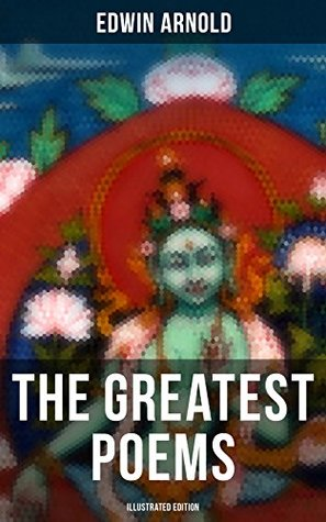The Greatest Poems of Edwin Arnold (Illustrated Edition): The Light of Asia, Light of the World or The Great Consummation (Christian Poem), The Indian ... or Bhagavad-Gita, Potiphar's Wife…