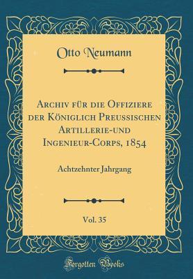 Archiv F�r Die Offiziere Der K�niglich Preussischen Artillerie-Und Ingenieur-Corps, 1854, Vol. 35: Achtzehnter Jahrgang