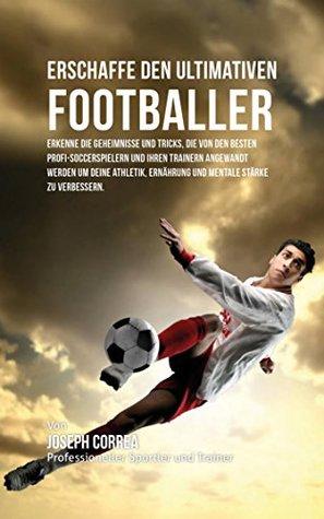 Erschaffe den ultimativen Footballer: Lerne die Geheimnisse und Tricks kennen, die von den besten Profi-Fussballspielern und ihren Trainern angewandt werden ... Kondition und Ernahrung