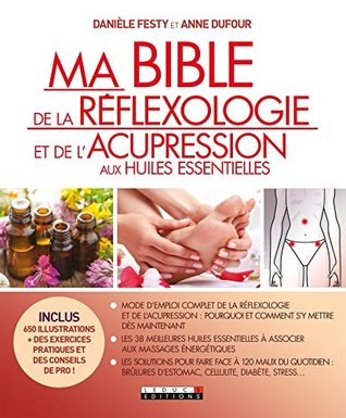 Ma bible de la réflexologie et de l'acupression aux huiles essentielles: Mode d'emploi complet de la réflexologie et de l'acupression ; les 38 meilleures ... à 120 maux du quotidien