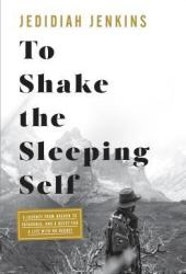 To Shake the Sleeping Self: A Journey from Oregon to Patagonia, and a Quest for a Life with No Regret Pdf Book