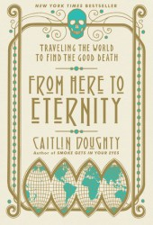 From Here to Eternity: Traveling the World to Find the Good Death Book Pdf