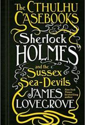 Sherlock Holmes and the Sussex Sea-Devils (The Cthulhu Casebooks #3) Pdf Book