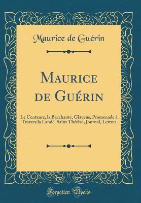Maurice de Gu�rin: Le Centaure, La Bacchante, Glaucus, Promenade � Travers La Lande, Saint Th�r�se, Journal, Lettres