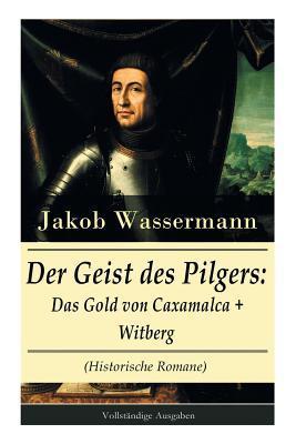 Der Geist Des Pilgers: Das Gold Von Caxamalca + Witberg (Historische Romane) - Vollst�ndige Ausgaben