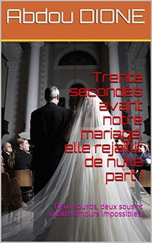 Trente secondes avant notre mariage, elle rejaillit de nulle part !: Deux sourds, deux sous et quatre amours impossibles.