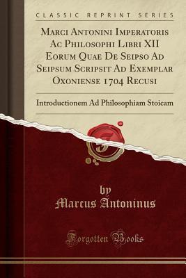 Marci Antonini Imperatoris AC Philosophi Libri XII Eorum Quae de Seipso Ad Seipsum Scripsit Ad Exemplar Oxoniense 1704 Recusi: Introductionem Ad Philosophiam Stoicam