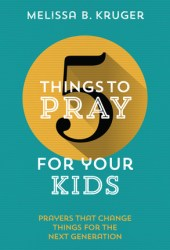 5 Things to Pray for Your Kids: Prayers that change things for the next generation Pdf Book