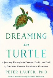 Dreaming in Turtle: A Journey Through the Passion, Profit, and Peril of Our Most Coveted Prehistoric Creatures Pdf Book