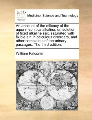 An account of the efficacy of the aqua mephitica alkalina; or, solution of fixed alkaline salt, saturated with fixible air, in calculous disorders, ... of the urinary passages. The third edition