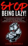 Stop Being Lazy: How to Overcome Laziness, Defeat Procrastination, Increase Productivity, and Break Through Barriers Like an Unstoppable Bulldog