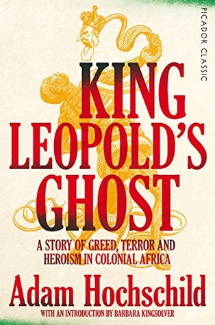 King Leopold's Ghost: A Story of Greed, Terror and Heroism in Colonial Africa (Picador Classic Book 93)