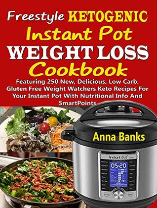 Freestyle Ketogenic Instant Pot Weight Loss Cookbook: Featuring 250 New, Delicious, Low Carb, Gluten Free Weight Watchers Keto Recipes For Your Instant Pot With Nutritional Info And SmartPoints