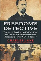 Freedom's Detective: The Secret Service, the Ku Klux Klan, and the Man Who Masterminded America's First War on Terror Pdf Book