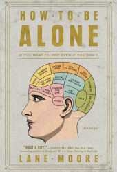 How to Be Alone: If You Want To, and Even If You Don't Pdf Book