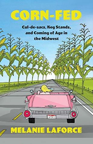 Corn-Fed: Cul-De-Sacs, Keg Stands, and Coming of Age in the Midwest
