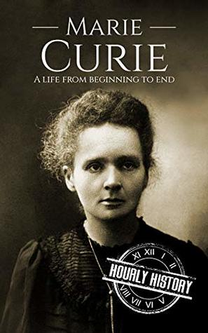 Marie Curie: A Life From Beginning to End