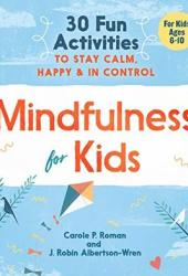 Mindfulness for Kids: 30 Fun Activities to Stay Calm, Happy, and in Control Pdf Book