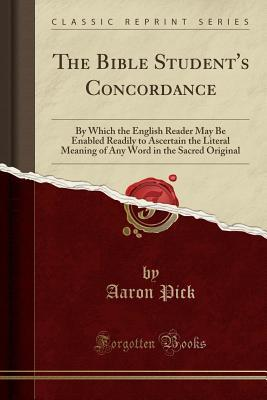 The Bible Student's Concordance: By Which the English Reader May Be Enabled Readily to Ascertain the Literal Meaning of Any Word in the Sacred Original