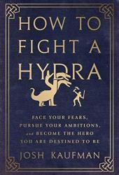 How to Fight a Hydra: Face Your Fears, Pursue Your Ambitions, and Become the Hero You Are Destined to Be Pdf Book