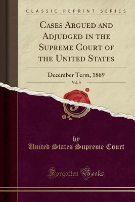 Cases Argued and Adjudged in the Supreme Court of the United States, Vol. 9: December Term, 1869