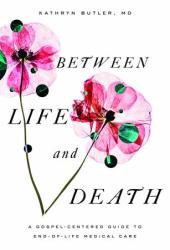Between Life and Death: A Gospel-Centered Guide to End-Of-Life Medical Care Pdf Book