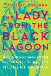 The Lady from the Black Lagoon: Hollywood Monsters and the Lost Legacy of Milicent Patrick Pdf Book