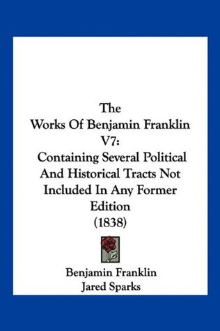 The Works Of Benjamin Franklin V7: Containing Several Political And Historical Tracts Not Included In Any Former Edition (1838)
