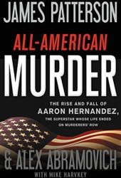 All-American Murder: The Rise and Fall of Aaron Hernandez, the Superstar Whose Life Ended on Murderers' Row Book Pdf