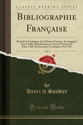 Bibliographie Fran�aise, Vol. 9: Recueil de Catalogues Des �diteurs Fran�ais, Accompagn� d'Une Table Alphab�tique Par Noms d'Auteurs Et d'Une Table Syst�matique; Catalogues, Pou-Vil