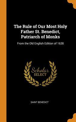 The Rule of Our Most Holy Father St. Benedict, Patriarch of Monks: From the Old English Edition of 1638