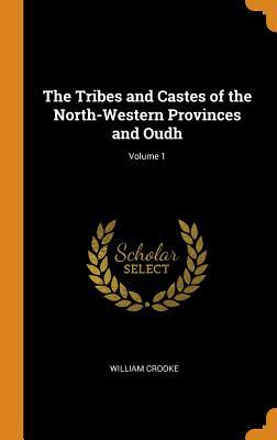 The Tribes and Castes of the North-Western Provinces and Oudh; Volume 1