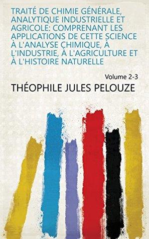 Traité de chimie générale, analytique industrielle et agricole: comprenant les applications de cette science à l'analyse chimique, à l'industrie, à l'agriculture ... naturelle Volume 2-3