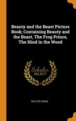 Beauty and the Beast Picture Book; Containing Beauty and the Beast, the Frog Prince, the Hind in the Wood