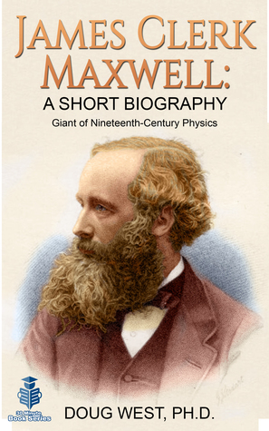 James Clerk Maxwell: A Short Biography Giant of Nineteenth-Century Physics