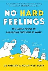 No Hard Feelings: The Secret Power of Embracing Emotions at Work Pdf Book
