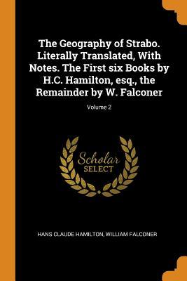 The Geography of Strabo. Literally Translated, with Notes. the First Six Books by H.C. Hamilton, Esq., the Remainder by W. Falconer; Volume 2
