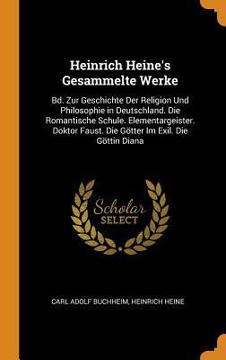 Heinrich Heine's Gesammelte Werke: Bd. Zur Geschichte Der Religion Und Philosophie in Deutschland. Die Romantische Schule. Elementargeister. Doktor Faust. Die G�tter Im Exil. Die G�ttin Diana