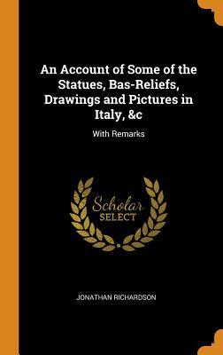 An Account of Some of the Statues, Bas-Reliefs, Drawings and Pictures in Italy, &c: With Remarks