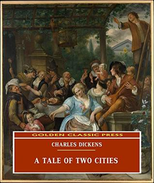 A Tale of Two Cities (ANNOTATED) Original and Unabridged Content [Golden Classic Press]