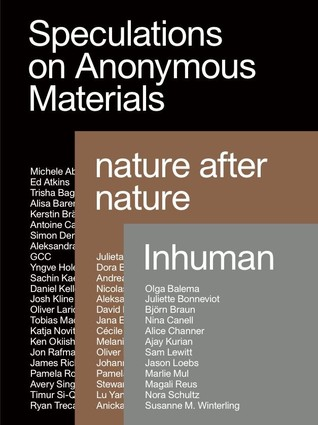 Speculations on Anonymous Materials, Nature After Nature, Inhuman