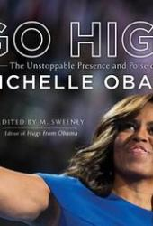 Go High: The Unstoppable Presence and Poise of Michelle Obama Pdf Book
