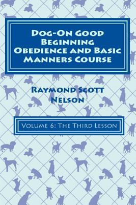 Dog-On Good Beginning Obedience and Basic Manners Course Volume 6: Volume 6: The Third Lesson