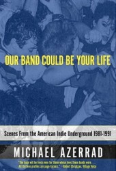 Our Band Could Be Your Life: Scenes from the American Indie Underground, 1981-1991 Pdf Book