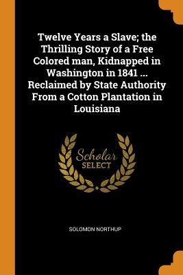 Twelve Years a Slave; The Thrilling Story of a Free Colored Man, Kidnapped in Washington in 1841 ... Reclaimed by State Authority from a Cotton Plantation in Louisiana